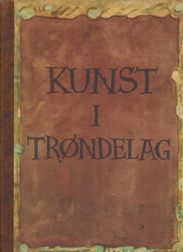 KUNST I TRØNDELAG.  Tilegnet Trondhjems Kunstforening i anledning 100-års-jubileet.