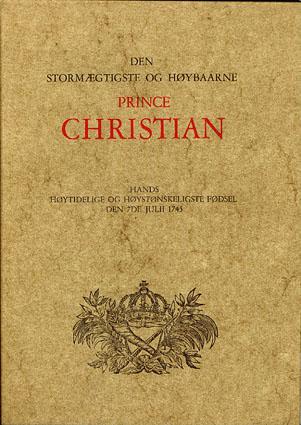 (HAMMOND, FREDRIK:) DEN STORMÆGTIGSTE OG HØYBAARNE PRINCE CHRISTIAN.  Hands Høytidelige og Høystønskeligste Fødsel den 7de Julii 1745.