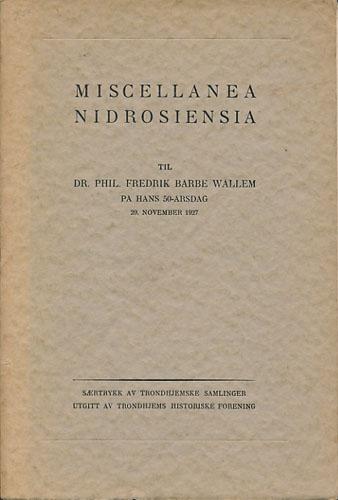 MISCELLANEA NIDROSIENSIA.  Til Fredrik Barbe Wallem på hans 50-årsdag 29. november 1927. Utgitt ved Trondhjems historiske forening.