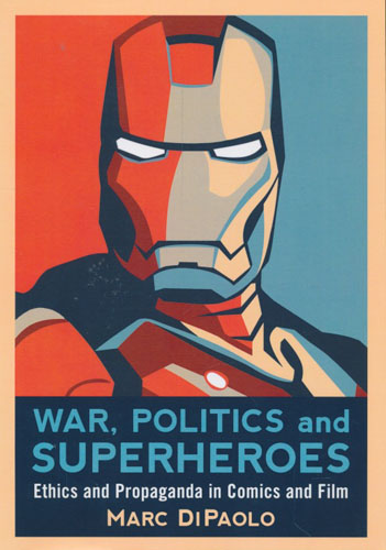 War, Politics and Superheroes. Ethics and Propaganda in Comics and Film.