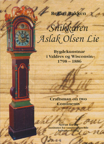 Snikkaren Aslak Olsen Lie. Bygdekunstnar i Valdres og Wisconsin 1798-1886. Craftsman on two Continents.