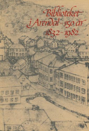 BIBLIOTEKET I ARENDAL, 150 ÅR 1832-1982.