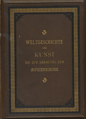 Weltgeschichte der kunst. Bis zur erbauung der Sophienkirche.