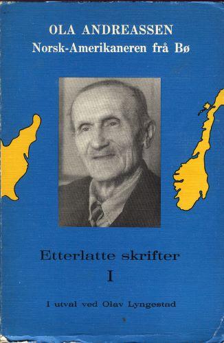 OLA ANDREASSEN.  Norsk-Amerikaneren fra Bø. Etterlatte skrifter.I. I utval ved Olav Lyngestad.