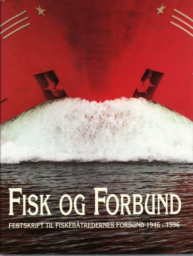 FISK OG FORBUND. FESTSKRIFT TIL FISKEBÅTREDERNES FORBUND 1946-1996.