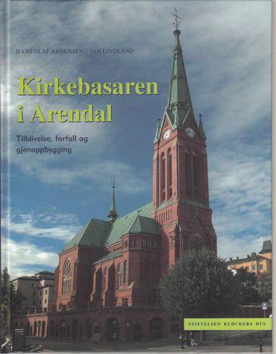 Kirkebasaren i Arendal. Tilblivelse, forfall og gjenoppbygging.