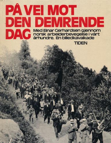 (GERHARDSEN, EINAR) På vei mot den demrende dag. Med Einar Gerhardsen gjennom norsk arbeiderbevegelse i vårt århundre. En billedkavalkade. Redaksjon: Bjørn Bjørnsen og Karin Stok. Etterord av Reiulf Steen.