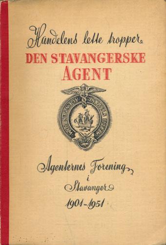 HANDELENS LETTE TROPPER.  Den Stavangerske Agent. Agenternes Forening i Stavanger 1901-1951.