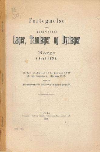 FORTEGNELSE OVER AUTORISERTE LÆGER, TANNLÆGER OG DYRLÆGER I NORGE I ÅRET 1932.  ifølge plakat av 17de januar 1809 (jfr. kgl. resolusjon av 11te mars 1927) utgitt av Direktøren for det civile medisinalvern.