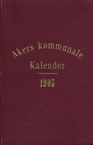 AKERS KOMMUNALE KALENDER FOR AARET 1903.  Udarbeidet af Kommunens Kontorchef (Rolf Johnsen).