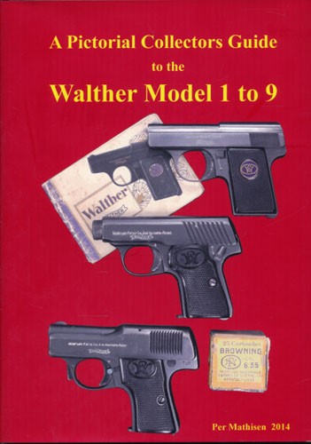 A Pictorial Collectors Guide to The Walther Model 1 to 9 Pistols and Holsters.