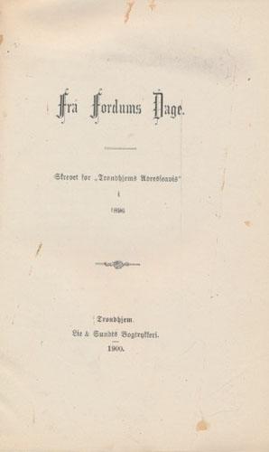 """(KOREN, KRISTIAN BRINCK:) Fra Fordums Dage. Skrevet for """"Trondhjems Adresseavis"""" i 1896."""