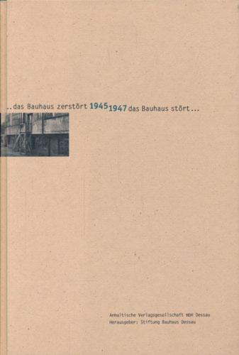 ... das Bauhaus zerstört 1945 1947 das Bauhaus stört ... Der Versuch einer Neueröffnung des Bauhauses in Dessau nach dem Ende des zweiten Weltkrieges mit Texten von -.